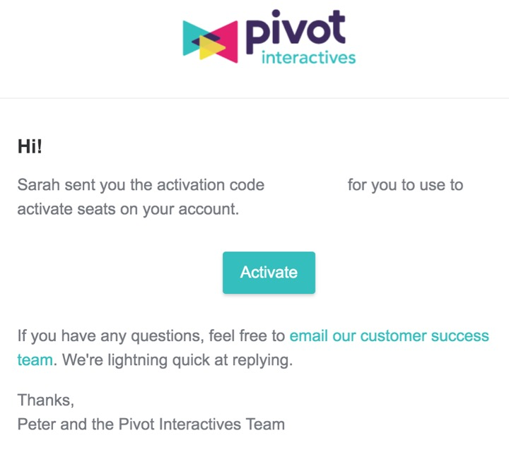 The recipient of this email can use it to activate seats into their account. They will be prompted to create a Pivot Interactives account if they do not already have one.