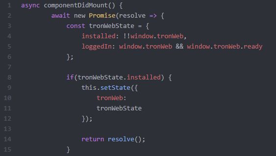should actually be :      async componentDidMount() {          this.setState({loading:true})         await new Promise(resolve => {             const tronWebState = {                 installed: !!window.tronWeb,                 loggedIn: window.tronWeb && window.tronWeb.ready             };              if(tronWebState.installed) {                 this.setState({                     tronWeb:                     tronWebState                 });                 return resolve();             }         });     }